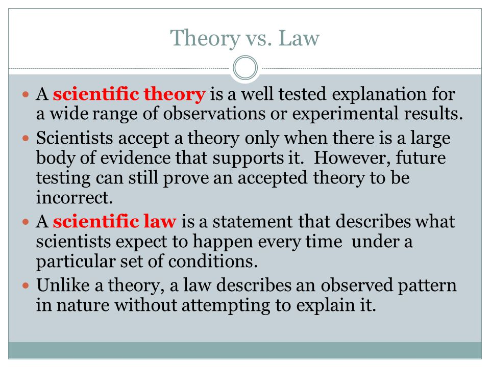 Theory vs. Law A scientific theory is a well tested explanation for a wide range of observations or experimental results. Scientists accept a theory o