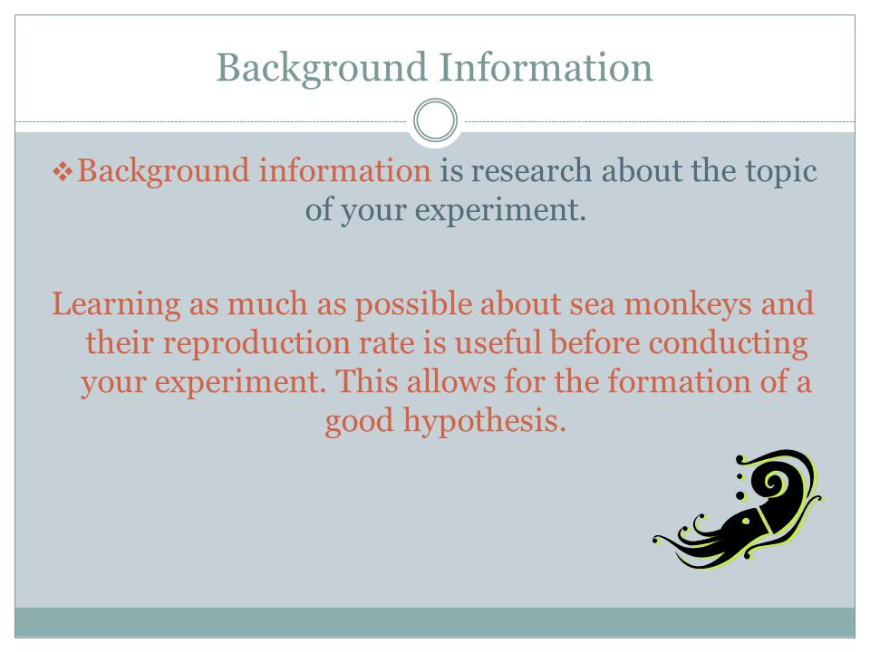 Background Information  Background information is research about the topic of your experiment. Learning as much as possible about sea monkeys and the