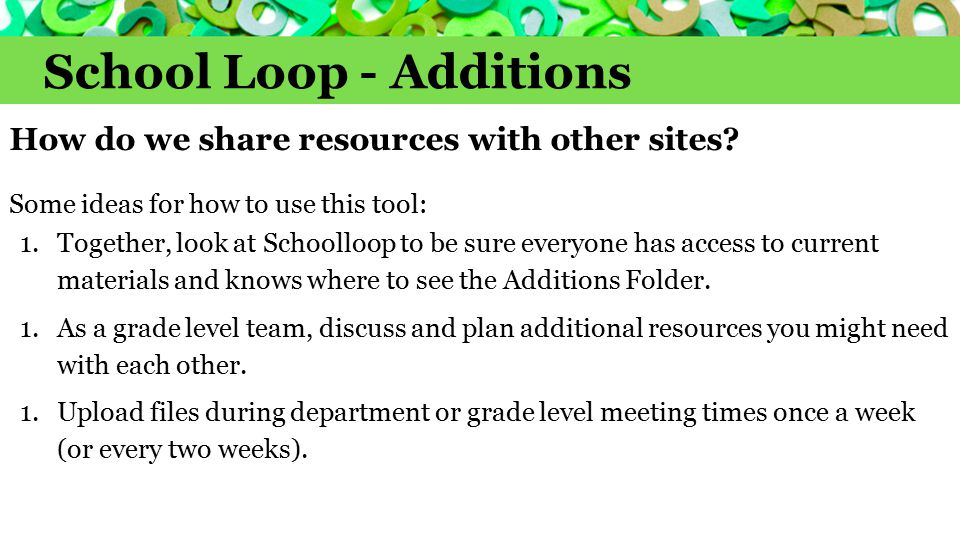 School Loop - Additions How do we share resources with other sites? Some ideas for how to use this tool: 1.Together, look at Schoolloop to be sure eve