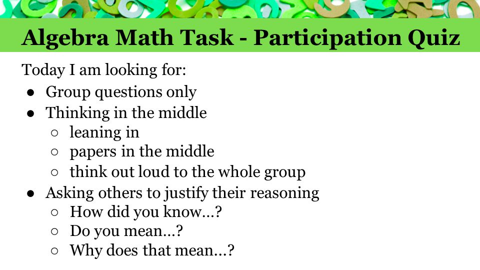 Algebra Math Task - Participation Quiz Today I am looking for: ●Group questions only ●Thinking in the middle ○ leaning in ○ papers in the middle ○ thi