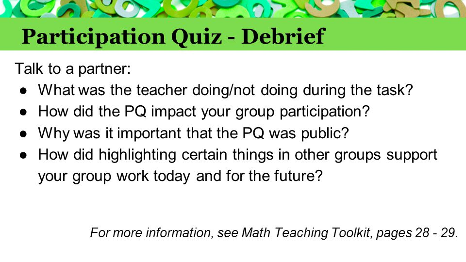 Participation Quiz - Debrief Talk to a partner: ●What was the teacher doing/not doing during the task? ●How did the PQ impact your group participation