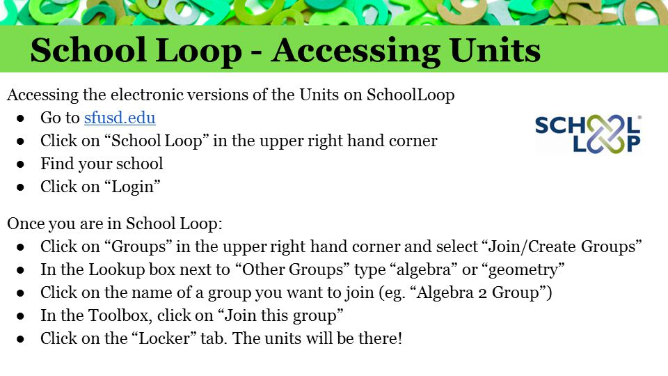 School Loop - Accessing Units Accessing the electronic versions of the Units on SchoolLoop ●Go to sfusd.edusfusd.edu ●Click on School Loop in the upper right hand corner ●Find your school ●Click on Login Once you are in School Loop: ●Click on Groups in the upper right hand corner and select Join/Create Groups ●In the Lookup box next to Other Groups type algebra or geometry ●Click on the name of a group you want to join (eg.