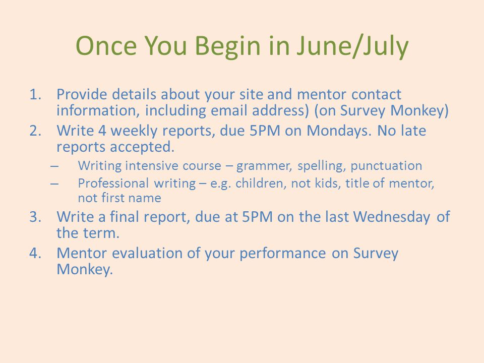 Once You Begin in June/July 1.Provide details about your site and mentor contact information, including email address) (on Survey Monkey) 2.Write 4 weekly reports, due 5PM on Mondays.