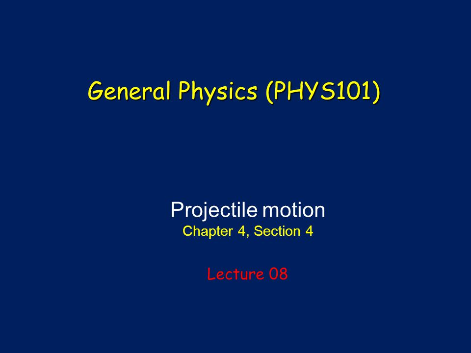 Projectile motion Chapter 4, Section 4 Lecture 08 General Physics (PHYS101)