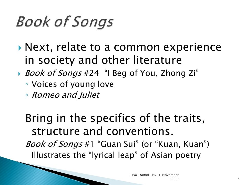  Next, relate to a common experience in society and other literature  Book of Songs #24 I Beg of You, Zhong Zi ◦ Voices of young love ◦ Romeo and Juliet Bring in the specifics of the traits, structure and conventions.
