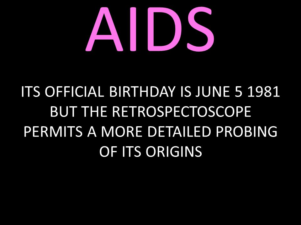 AIDS ITS OFFICIAL BIRTHDAY IS JUNE 5 1981 BUT THE RETROSPECTOSCOPE PERMITS A MORE DETAILED PROBING OF ITS ORIGINS