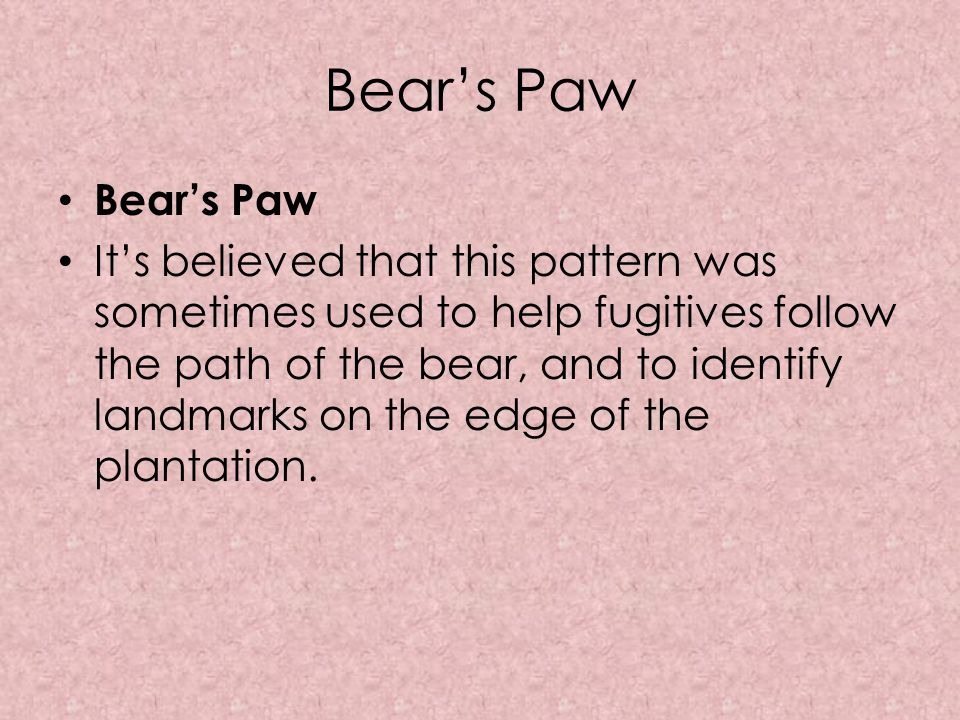 It's believed that this pattern was sometimes used to help fugitives follow the path of the bear, and to identify landmarks on the edge of the plantat