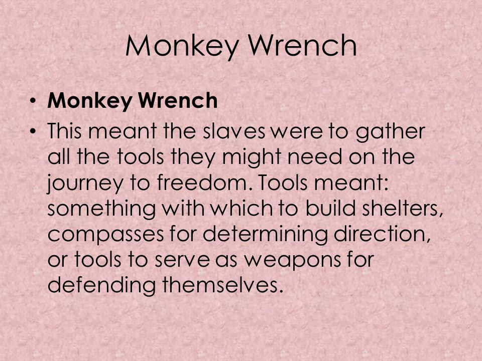 Monkey Wrench This meant the slaves were to gather all the tools they might need on the journey to freedom. Tools meant: something with which to build