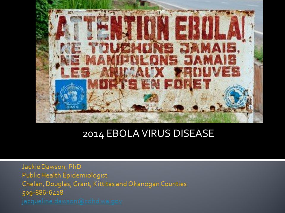 2014 EBOLA VIRUS DISEASE Jackie Dawson, PhD Public Health Epidemiologist Chelan, Douglas, Grant, Kittitas and Okanogan Counties 509-886-6428 jacqueline.dawson@cdhd.wa.gov jacqueline.dawson@cdhd.wa.gov