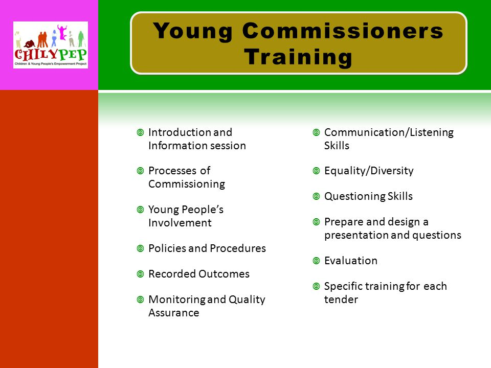  Introduction and Information session  Processes of Commissioning  Young People's Involvement  Policies and Procedures  Recorded Outcomes  Monitoring and Quality Assurance  Communication/Listening Skills  Equality/Diversity  Questioning Skills  Prepare and design a presentation and questions  Evaluation  Specific training for each tender Young Commissioners Training