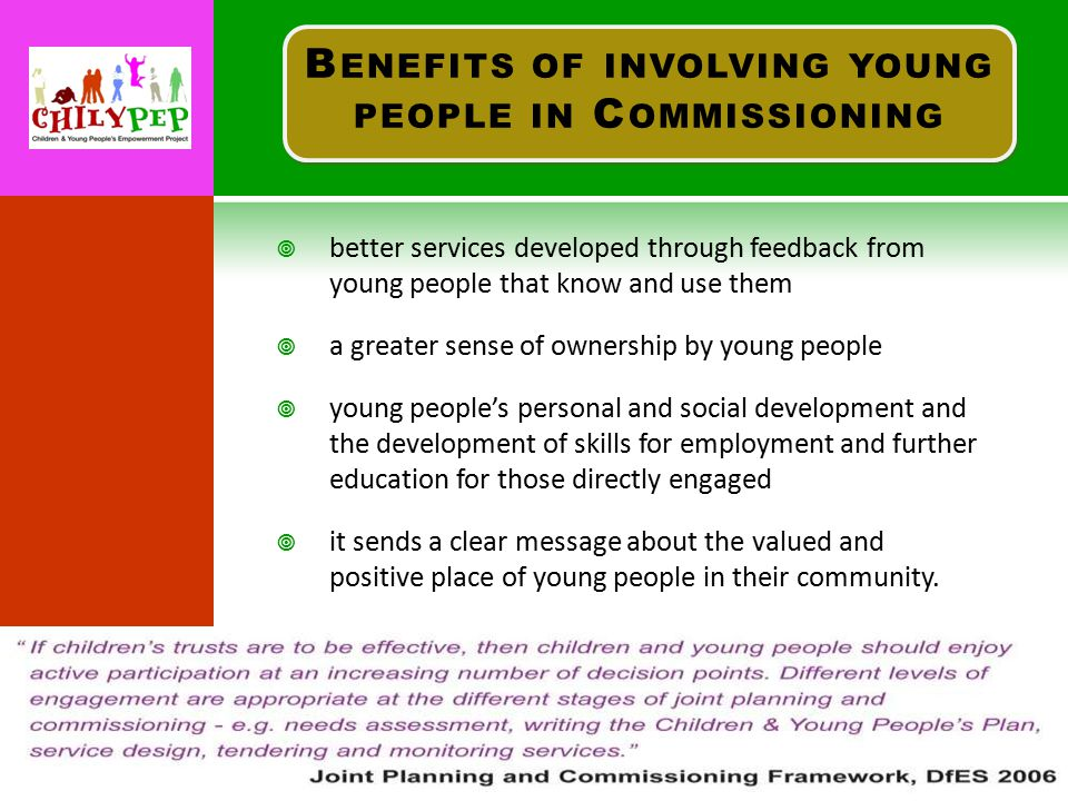  better services developed through feedback from young people that know and use them  a greater sense of ownership by young people  young people's personal and social development and the development of skills for employment and further education for those directly engaged  it sends a clear message about the valued and positive place of young people in their community.