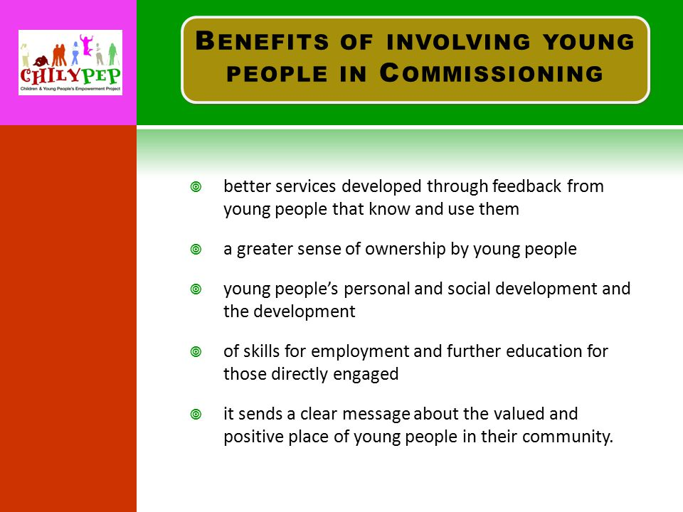  better services developed through feedback from young people that know and use them  a greater sense of ownership by young people  young people's personal and social development and the development  of skills for employment and further education for those directly engaged  it sends a clear message about the valued and positive place of young people in their community.