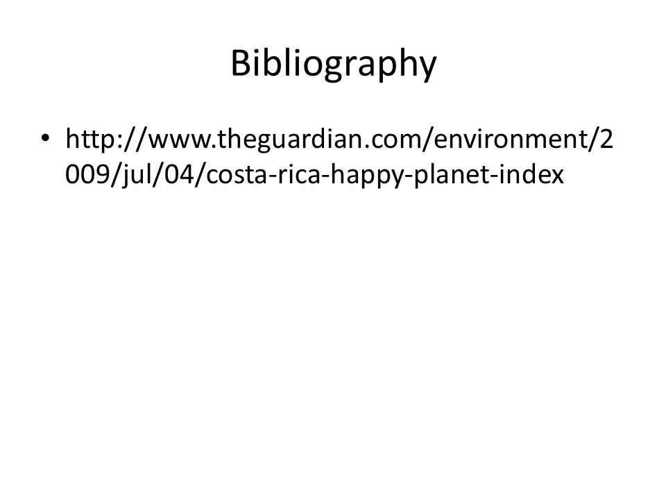 Bibliography http://www.theguardian.com/environment/2 009/jul/04/costa-rica-happy-planet-index