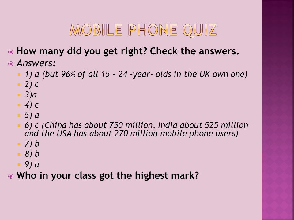  How many did you get right? Check the answers.  Answers:  1) a (but 96% of all 15 – 24 –year- olds in the UK own one)  2) c  3)a  4) c  5) a 