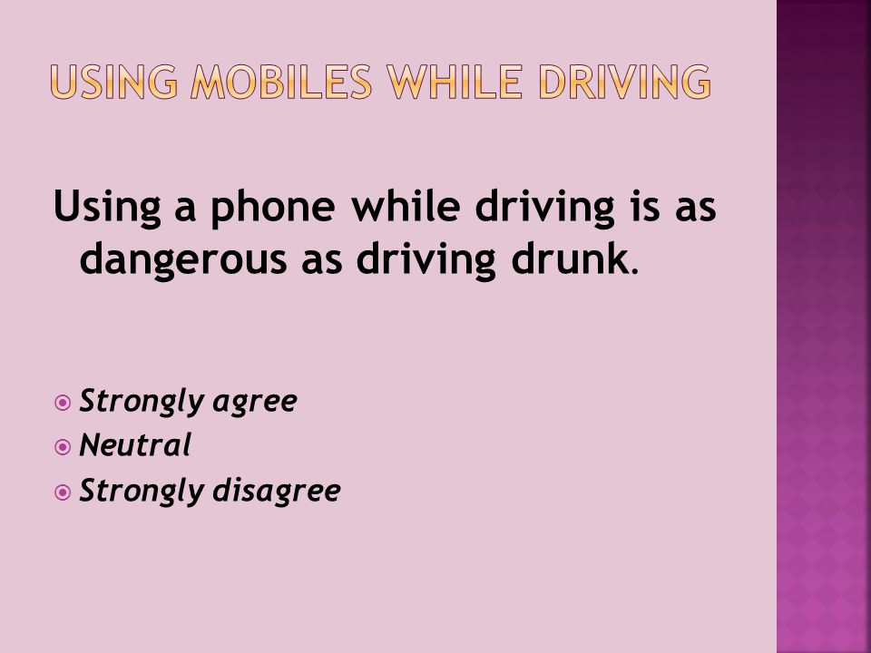 Using a phone while driving is as dangerous as driving drunk.  Strongly agree  Neutral  Strongly disagree