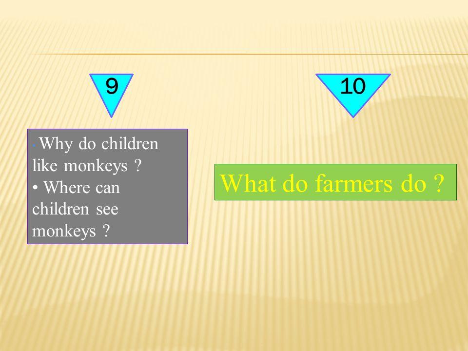 910 Why do children like monkeys ? Where can children see monkeys ? What do farmers do ?