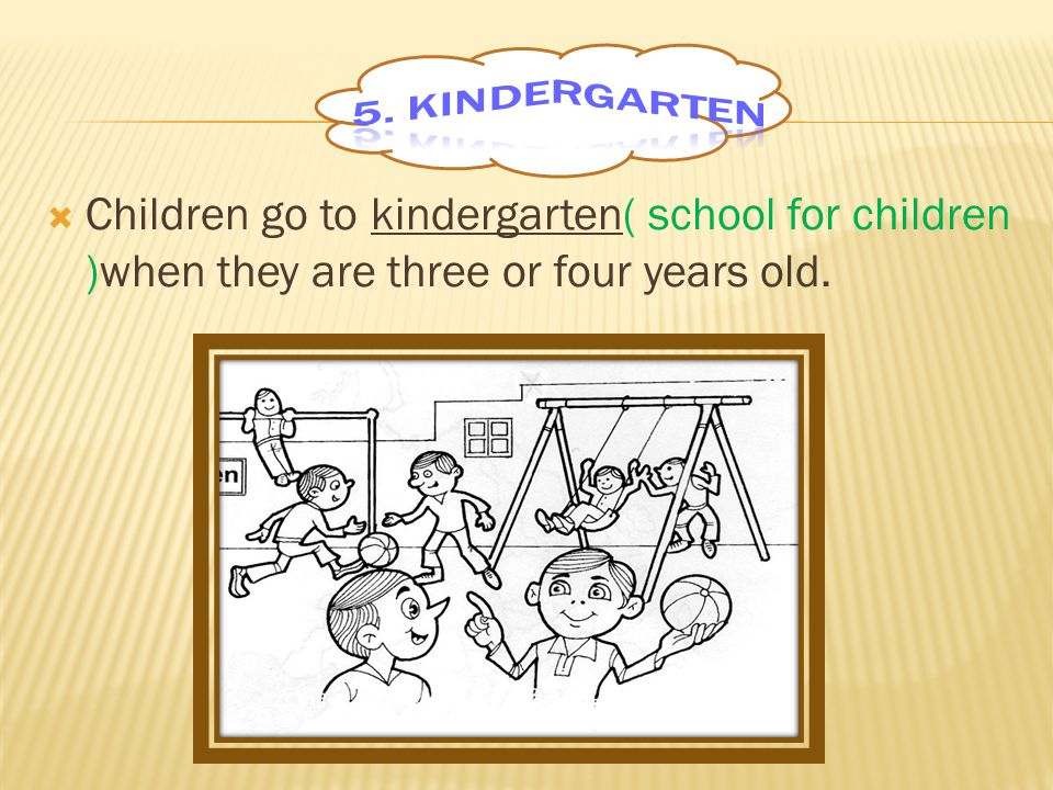 Children go to kindergarten( school for children )when they are three or four years old.
