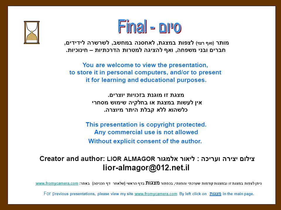 ניתן לצפות במצגת זו ובמצגות קודמות שערכתי והפצתי, בכפתור מצגות בדף הראשי ( שלאחר דף הכניסה ) באתר : www.fromycamera.com www.fromycamera.com in the main page.