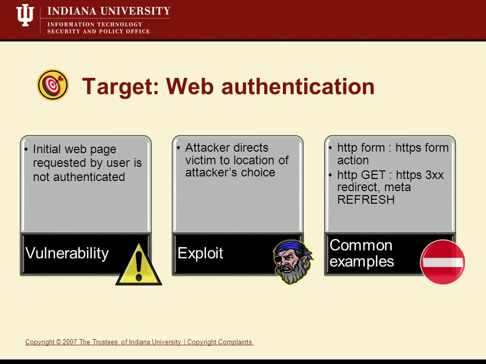 Target: Web authentication Initial web page requested by user is not authenticated Vulnerability Attacker directs victim to location of attacker's choice Exploit http form : https form action http GET : https 3xx redirect, meta REFRESH Common examples Copyright © 2007 The Trustees of Indiana University | Copyright ComplaintsTrusteesIndiana UniversityCopyright Complaints