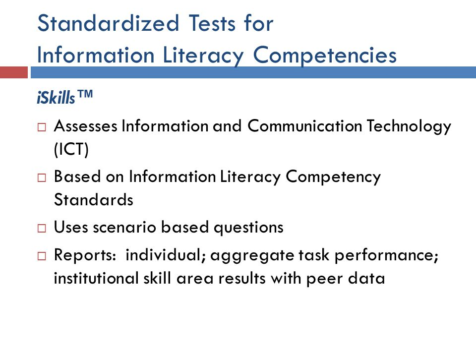 Standardized Tests for Information Literacy Competencies iSkills™  Assesses Information and Communication Technology (ICT)  Based on Information Literacy Competency Standards  Uses scenario based questions  Reports: individual; aggregate task performance; institutional skill area results with peer data