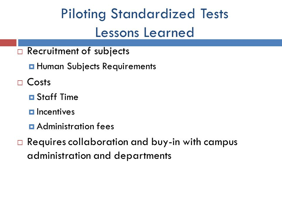 Piloting Standardized Tests Lessons Learned  Recruitment of subjects  Human Subjects Requirements  Costs  Staff Time  Incentives  Administration fees  Requires collaboration and buy-in with campus administration and departments
