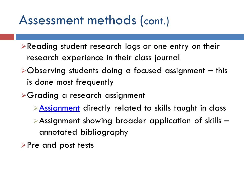 Assessment methods ( cont.)  Reading student research logs or one entry on their research experience in their class journal  Observing students doing a focused assignment – this is done most frequently  Grading a research assignment  Assignment directly related to skills taught in class Assignment  Assignment showing broader application of skills – annotated bibliography  Pre and post tests