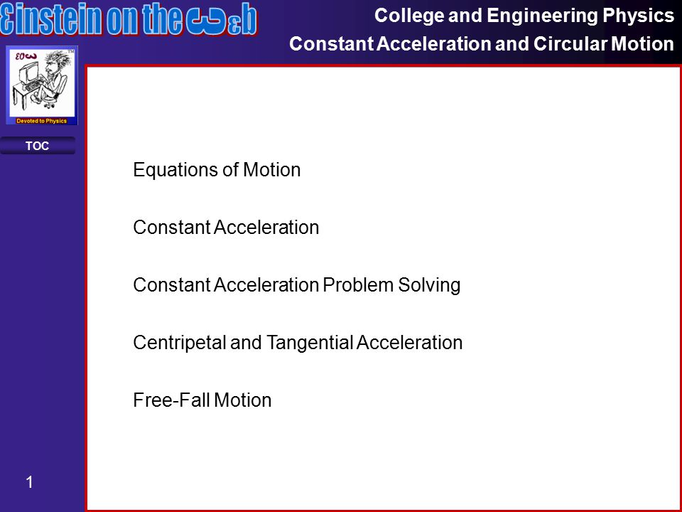 College and Engineering Physics Constant Acceleration and Circular Motion 1 TOC Constant Acceleration Constant Acceleration Problem Solving Equations of Motion Centripetal and Tangential Acceleration Free-Fall Motion