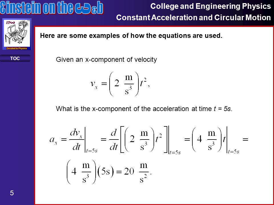 College and Engineering Physics Constant Acceleration and Circular Motion 5 TOC Here are some examples of how the equations are used.