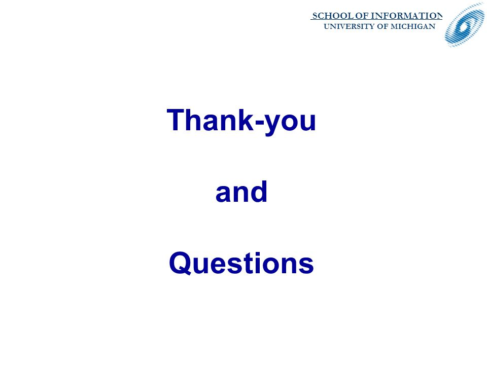 SCHOOL OF INFORMATION. UNIVERSITY OF MICHIGAN Thank-you and Questions