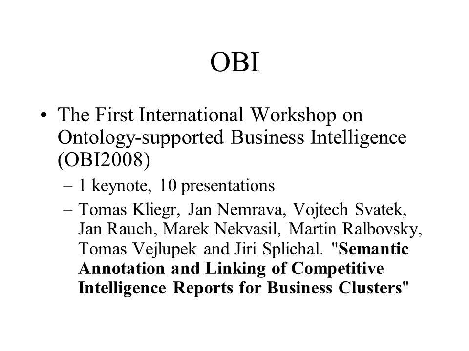OBI The First International Workshop on Ontology-supported Business Intelligence (OBI2008) –1 keynote, 10 presentations –Tomas Kliegr, Jan Nemrava, Vojtech Svatek, Jan Rauch, Marek Nekvasil, Martin Ralbovsky, Tomas Vejlupek and Jiri Splichal.