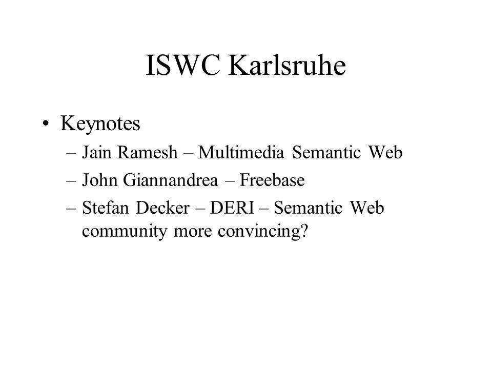 ISWC Karlsruhe Keynotes –Jain Ramesh – Multimedia Semantic Web –John Giannandrea – Freebase –Stefan Decker – DERI – Semantic Web community more convincing