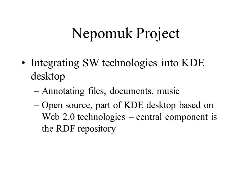 Nepomuk Project Integrating SW technologies into KDE desktop –Annotating files, documents, music –Open source, part of KDE desktop based on Web 2.0 technologies – central component is the RDF repository
