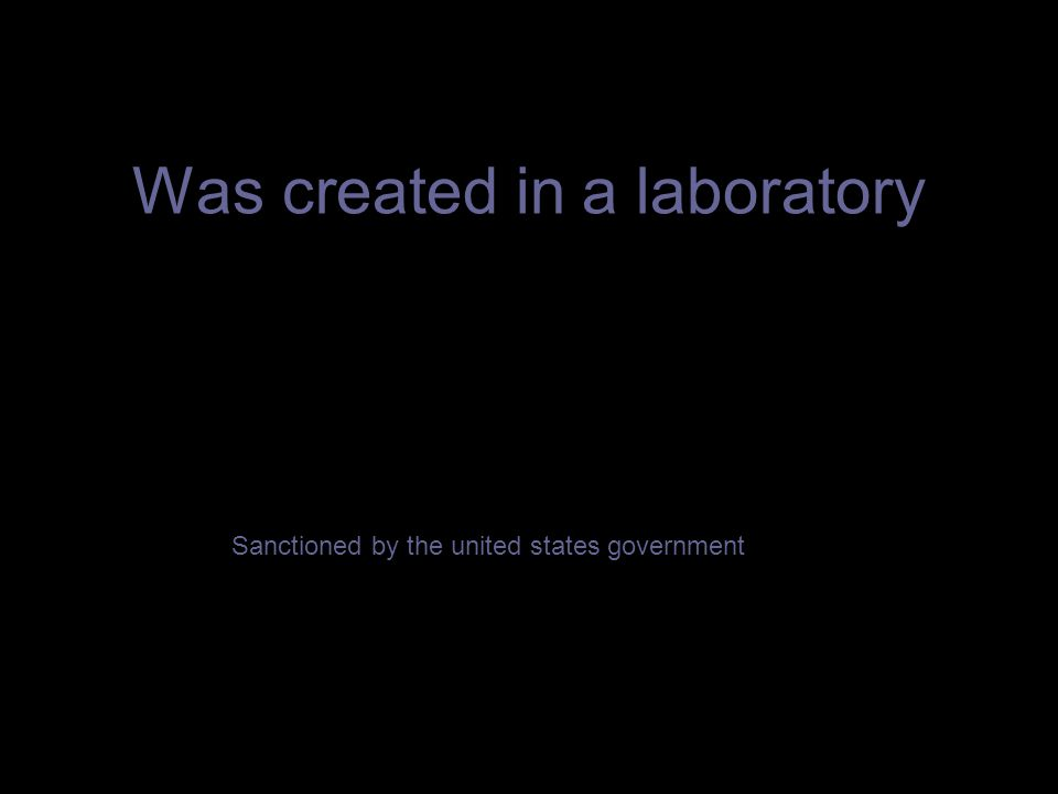 Was created in a laboratory Sanctioned by the united states government