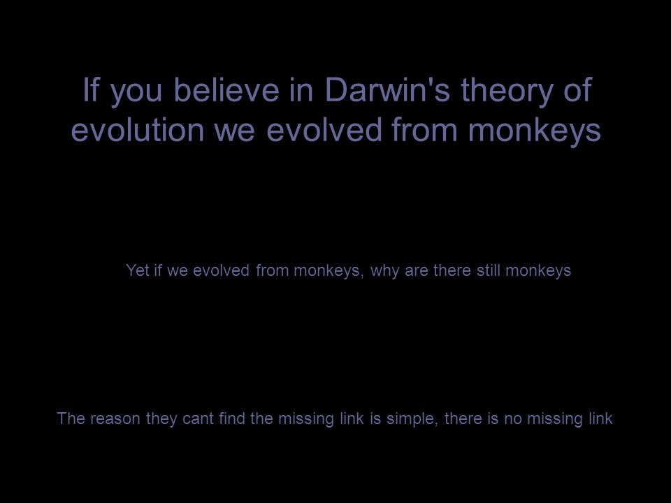 If you believe in Darwin's theory of evolution we evolved from monkeys Yet if we evolved from monkeys, why are there still monkeys The reason they can