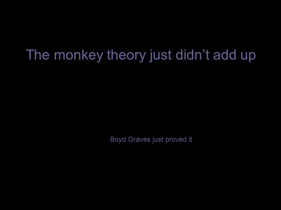 The monkey theory just didn't add up Boyd Graves just proved it
