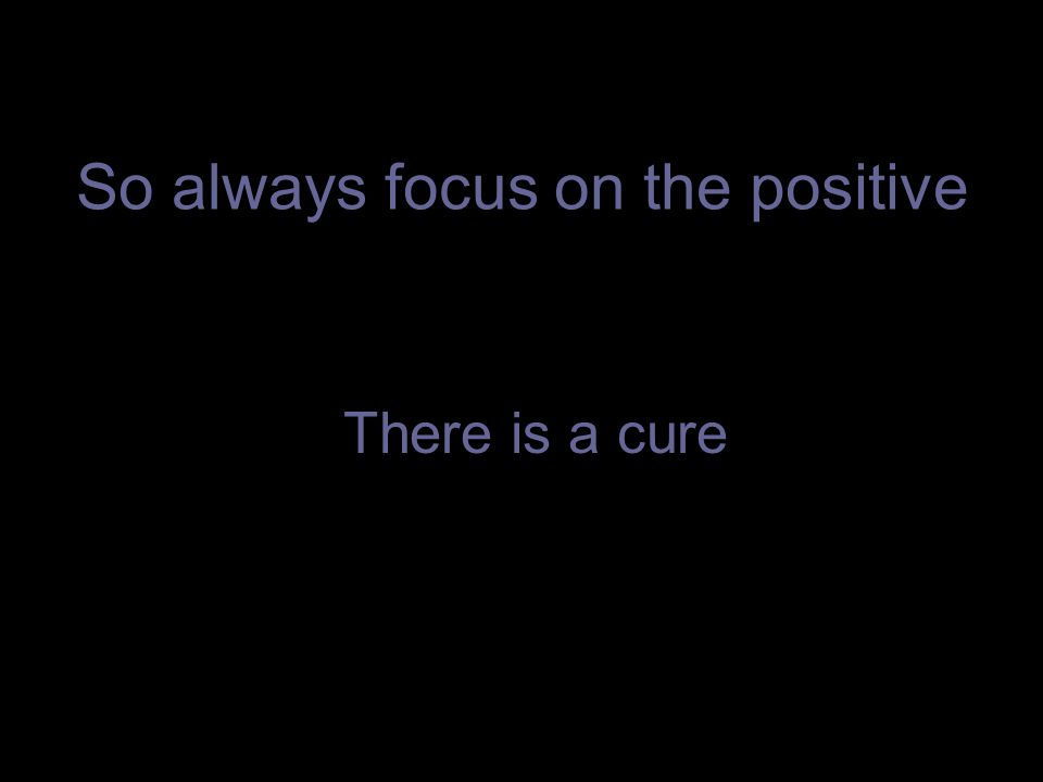 So always focus on the positive There is a cure