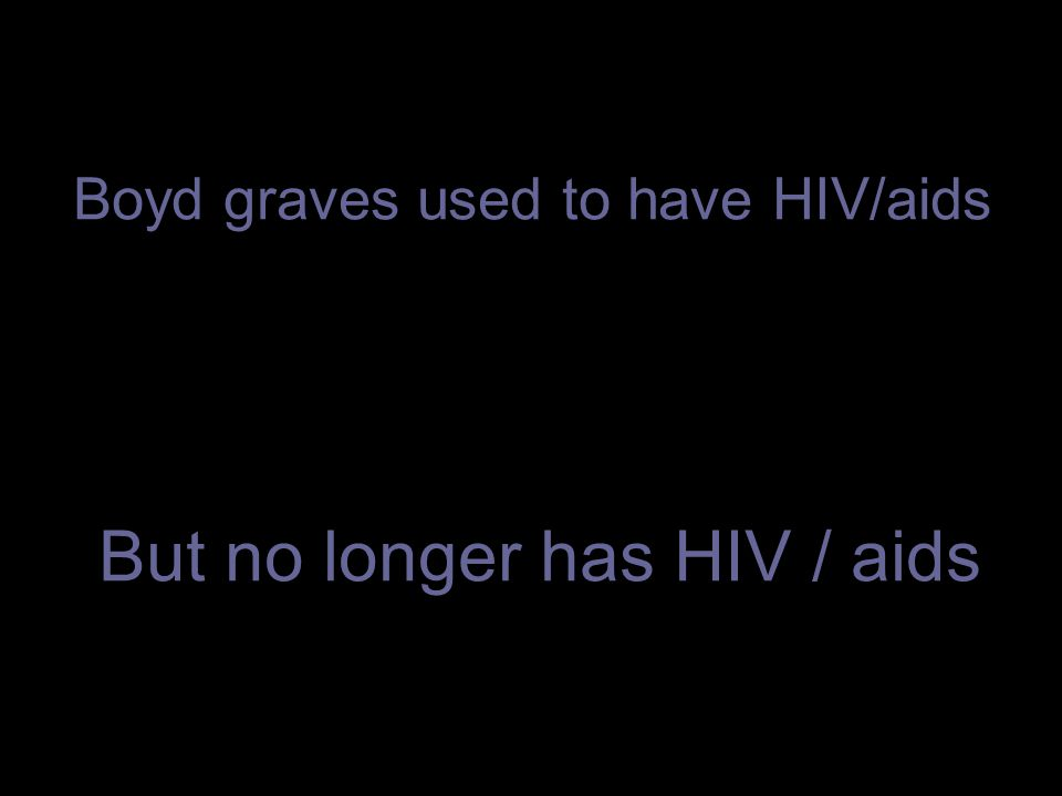Boyd graves used to have HIV/aids But no longer has HIV / aids