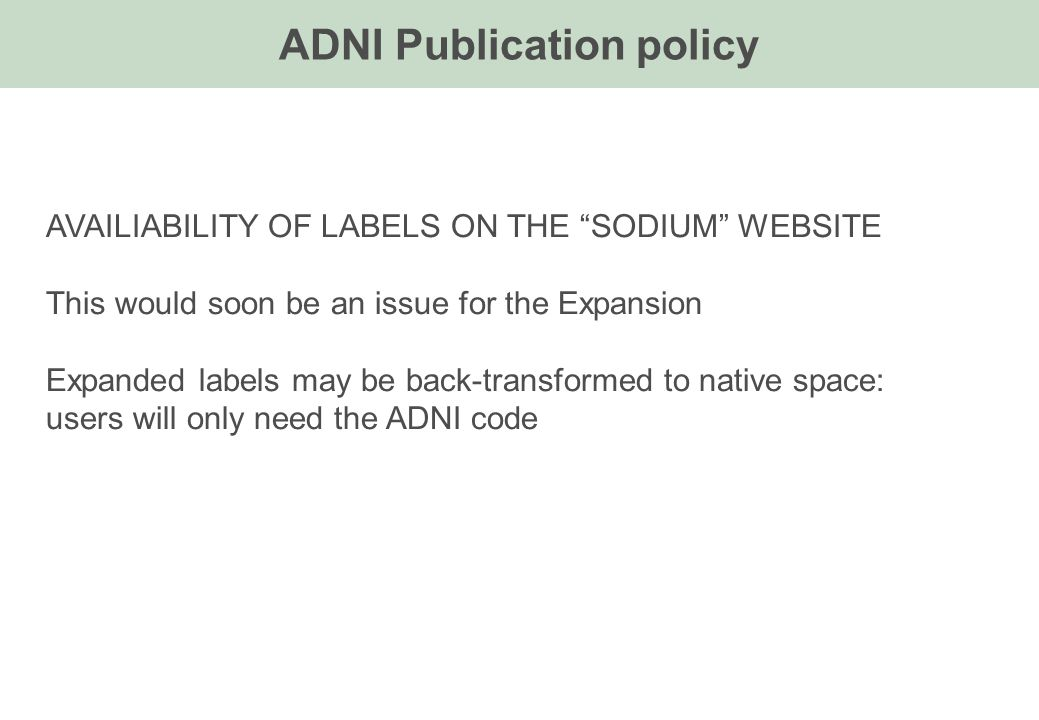 ADNI Publication policy AVAILIABILITY OF LABELS ON THE SODIUM WEBSITE This would soon be an issue for the Expansion Expanded labels may be back-transformed to native space: users will only need the ADNI code