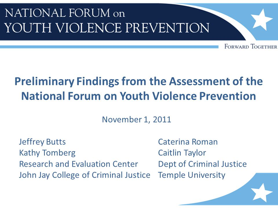 Preliminary Findings from the Assessment of the National Forum on Youth Violence Prevention November 1, 2011 Jeffrey ButtsCaterina Roman Kathy TombergCaitlin Taylor Research and Evaluation CenterDept of Criminal Justice John Jay College of Criminal Justice Temple University