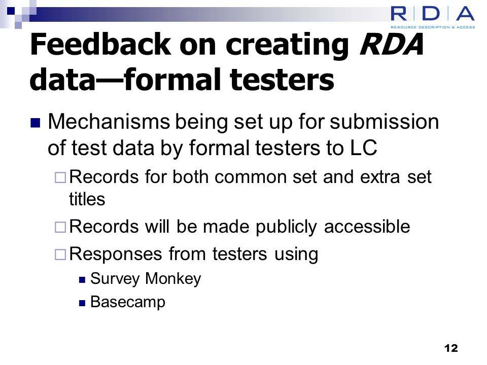 Feedback on creating RDA data—formal testers Mechanisms being set up for submission of test data by formal testers to LC  Records for both common set and extra set titles  Records will be made publicly accessible  Responses from testers using Survey Monkey Basecamp 12