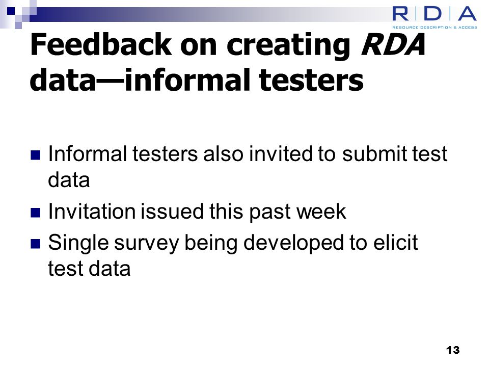 Feedback on creating RDA data—informal testers Informal testers also invited to submit test data Invitation issued this past week Single survey being developed to elicit test data 13