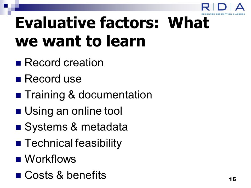Evaluative factors: What we want to learn Record creation Record use Training & documentation Using an online tool Systems & metadata Technical feasibility Workflows Costs & benefits 15