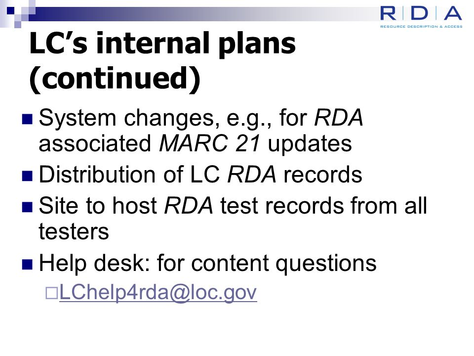 LC's internal plans (continued) System changes, e.g., for RDA associated MARC 21 updates Distribution of LC RDA records Site to host RDA test records from all testers Help desk: for content questions  LChelp4rda@loc.gov LChelp4rda@loc.gov