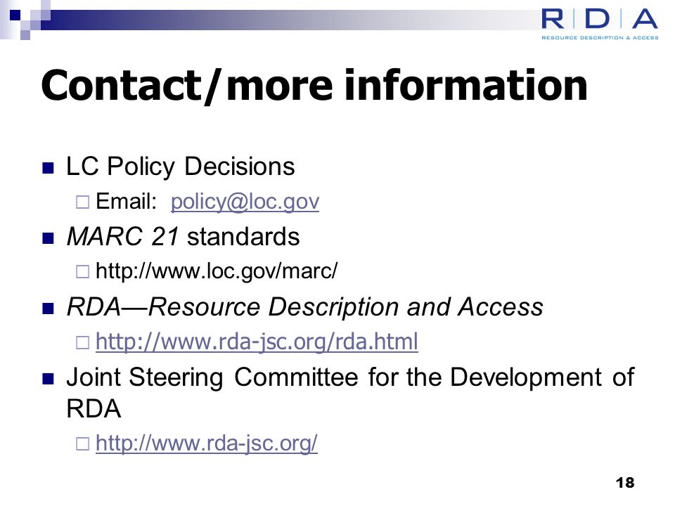 Contact/more information LC Policy Decisions  Email: policy@loc.govpolicy@loc.gov MARC 21 standards  http://www.loc.gov/marc/ RDA—Resource Description and Access  http://www.rda-jsc.org/rda.html http://www.rda-jsc.org/rda.html Joint Steering Committee for the Development of RDA  http://www.rda-jsc.org/ http://www.rda-jsc.org/ 18