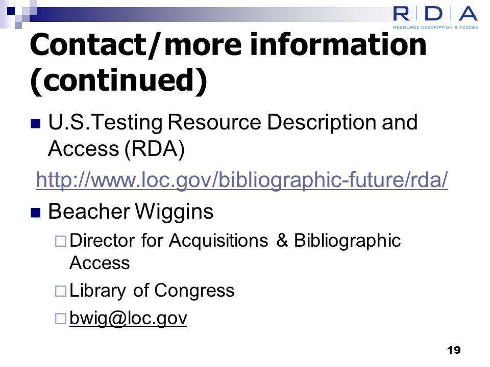Contact/more information (continued) U.S.Testing Resource Description and Access (RDA) http://www.loc.gov/bibliographic-future/rda/ Beacher Wiggins  Director for Acquisitions & Bibliographic Access  Library of Congress  bwig@loc.gov 19
