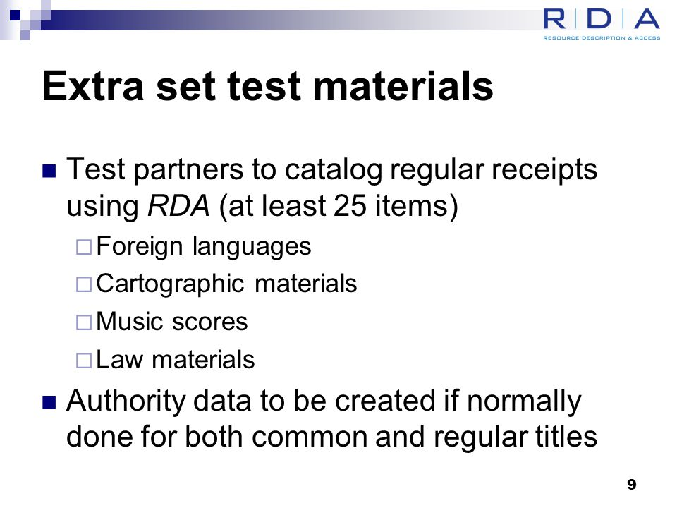 Extra set test materials Test partners to catalog regular receipts using RDA (at least 25 items)  Foreign languages  Cartographic materials  Music scores  Law materials Authority data to be created if normally done for both common and regular titles 9