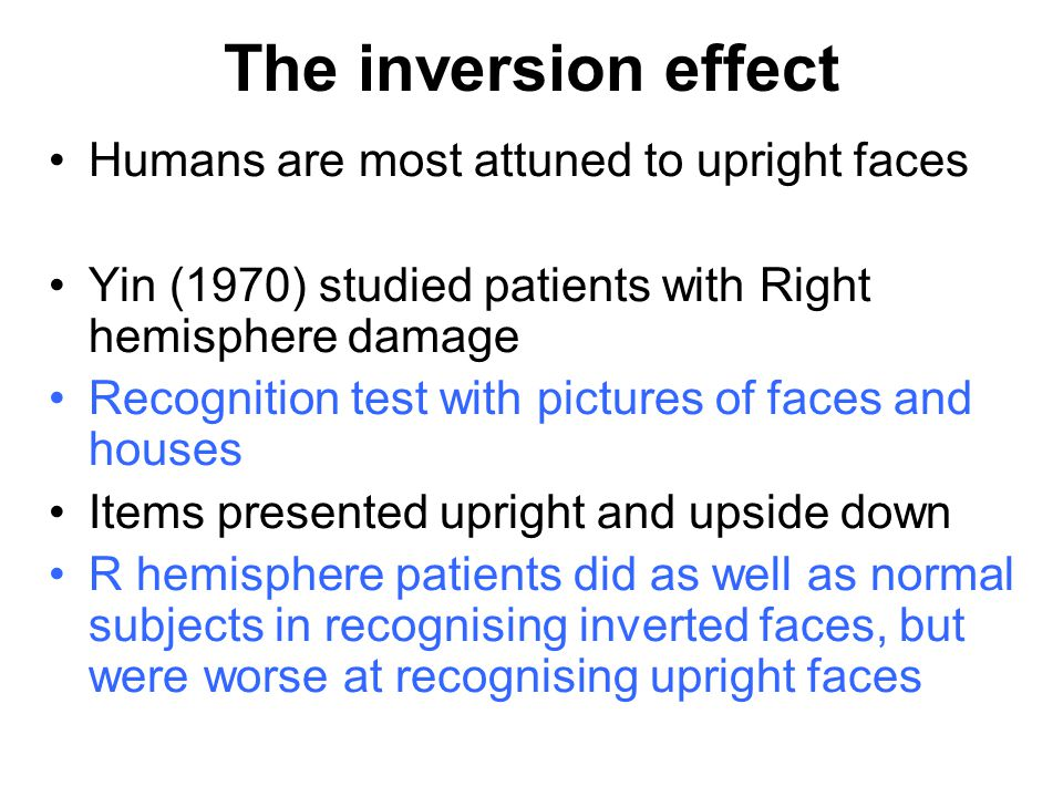 Humans are most attuned to upright faces Yin (1970) studied patients with Right hemisphere damage Recognition test with pictures of faces and houses Items presented upright and upside down R hemisphere patients did as well as normal subjects in recognising inverted faces, but were worse at recognising upright faces The inversion effect