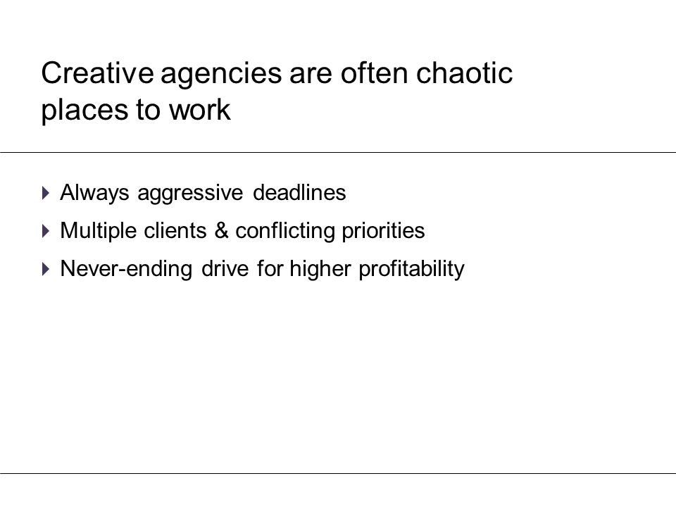 Creative agencies are often chaotic places to work  Always aggressive deadlines  Multiple clients & conflicting priorities  Never-ending drive for
