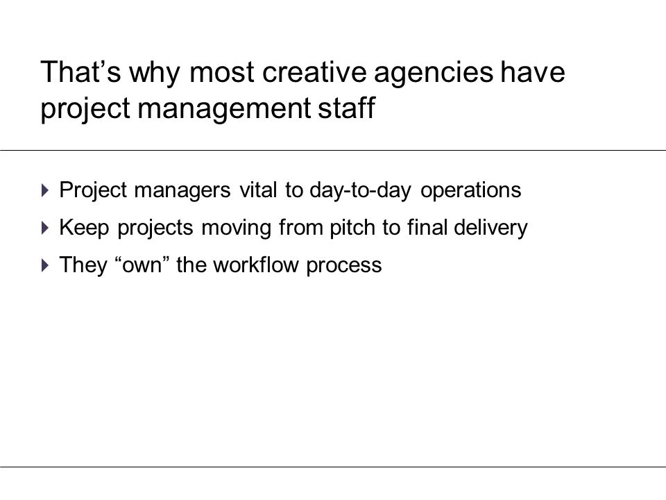 That's why most creative agencies have project management staff  Project managers vital to day-to-day operations  Keep projects moving from pitch to