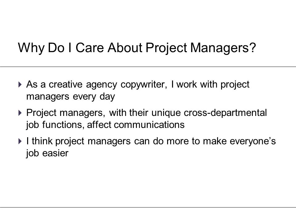 Why Do I Care About Project Managers?  As a creative agency copywriter, I work with project managers every day  Project managers, with their unique